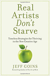 Real Artists Don't Starve: Timeless Strategies For Thriving In The New Creative Age - Hardcover – by Jeff Goins