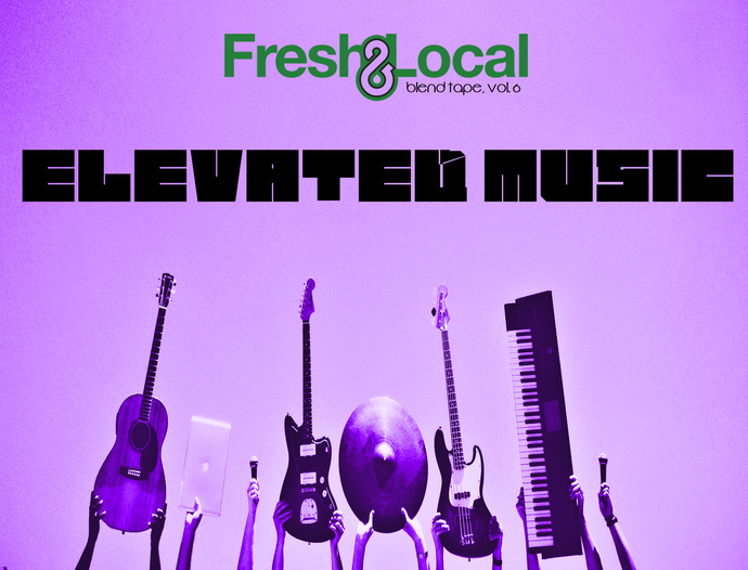"Fresh & Local Blend Tape, Vol. 6 - ""Elevated Music"""