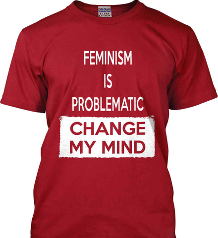 Feminism is Problematic - Change My Mind. Gildan Ultra Cotton T-Shirt.