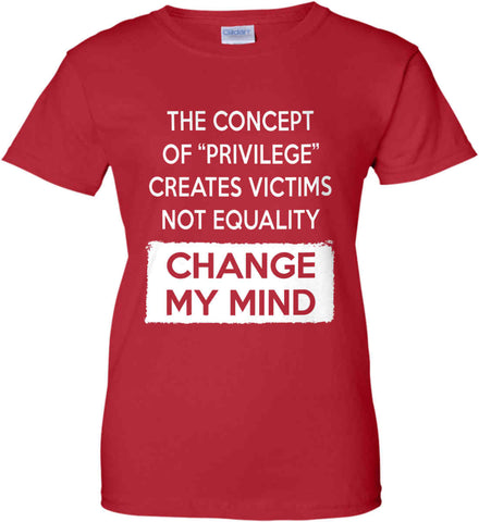 The Concept Of Privilege Creates Victims Not Equality - Change My Mind. Women's: Gildan Ladies' 100% Cotton T-Shirt.