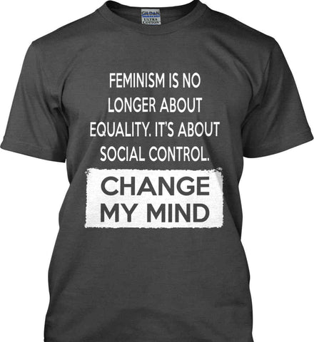 Feminism Is No Longer About Equality. It's About Social Control - Change My Mind. Gildan Ultra Cotton T-Shirt.