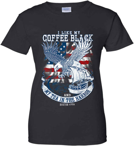 I Like my Coffee Black. And my Tea in The Harbor. Boston Tea Party. Women's: Gildan Ladies' 100% Cotton T-Shirt.