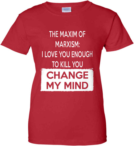 The Maxim of Marxism: I Love You Enough To Kill You - Change My Mind. Women's: Gildan Ladies' 100% Cotton T-Shirt.