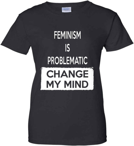 Feminism is Problematic - Change My Mind. Women's: Gildan Ladies' 100% Cotton T-Shirt.