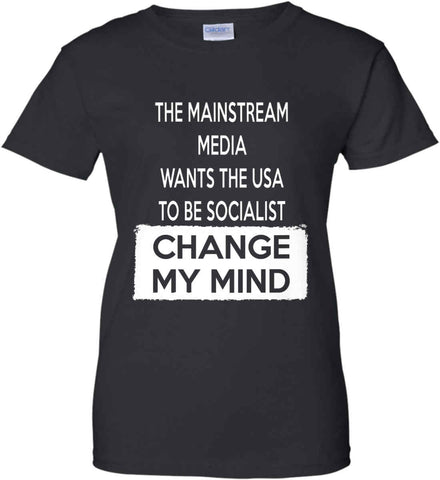 The Mainstream Media Wants The USA to Be Socialist - Change My Mind. Women's: Gildan Ladies' 100% Cotton T-Shirt.