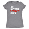 Life Happens Chocolate Helps - Ladies T-shirt Womens Triblend Tee - 4 Colors Available Plus Size S-2XL - MADE IN THE USA