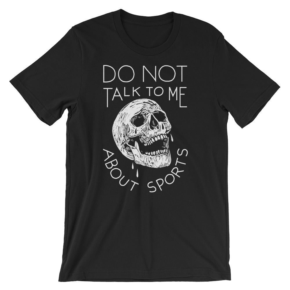 Do Not Talk To Me About Sports - Unisex Tee - T-Shirt - Sportsball Supply Co.
