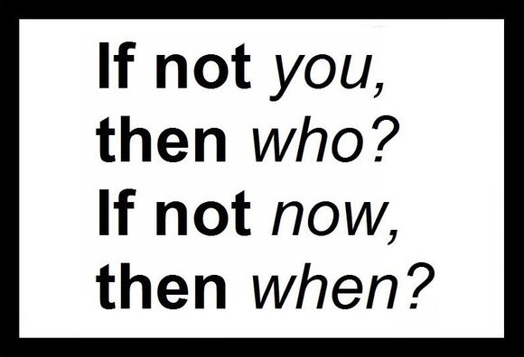 If Not You, Then Who. If Not Now Then When SayIt