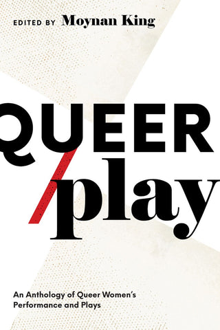 Queer/Play: An Anthology of Queer Women's Performance and Plays by Moynan King