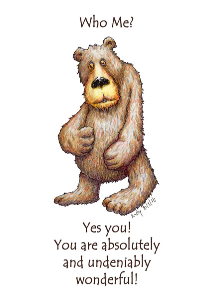 Who Me? A greeting card with an unassuming bear to make someone feel loved and happier about themselves.  Who me? Yes you! You are absolutely and undeniably wonderful! We all need a positive message once in a while, you might know someone who needs to hear this message right now, let them know that you are thinking about them.