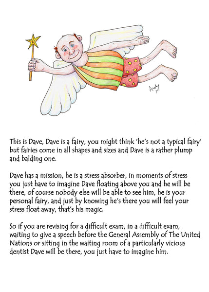 Dave Is There To Help You. A greeting card to ease exam nerves with magic and humour The front of the card reads 'This is Dave, Dave is a fairy, you might think 'he's not a typical fairy' but fairies come in all shapes and sizes and Dave is a rather plump and balding one. Dave has a mission, he is a stress absorber