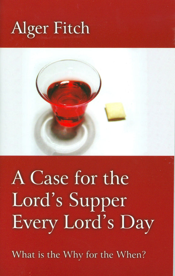 A Case for the Lord's Supper Every Lord's Day: What is the Why for the When?  by Alger Fitch