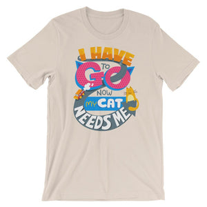 I Have To Go Now My Cat Needs Me - T-Shirt - Cats On Catnip