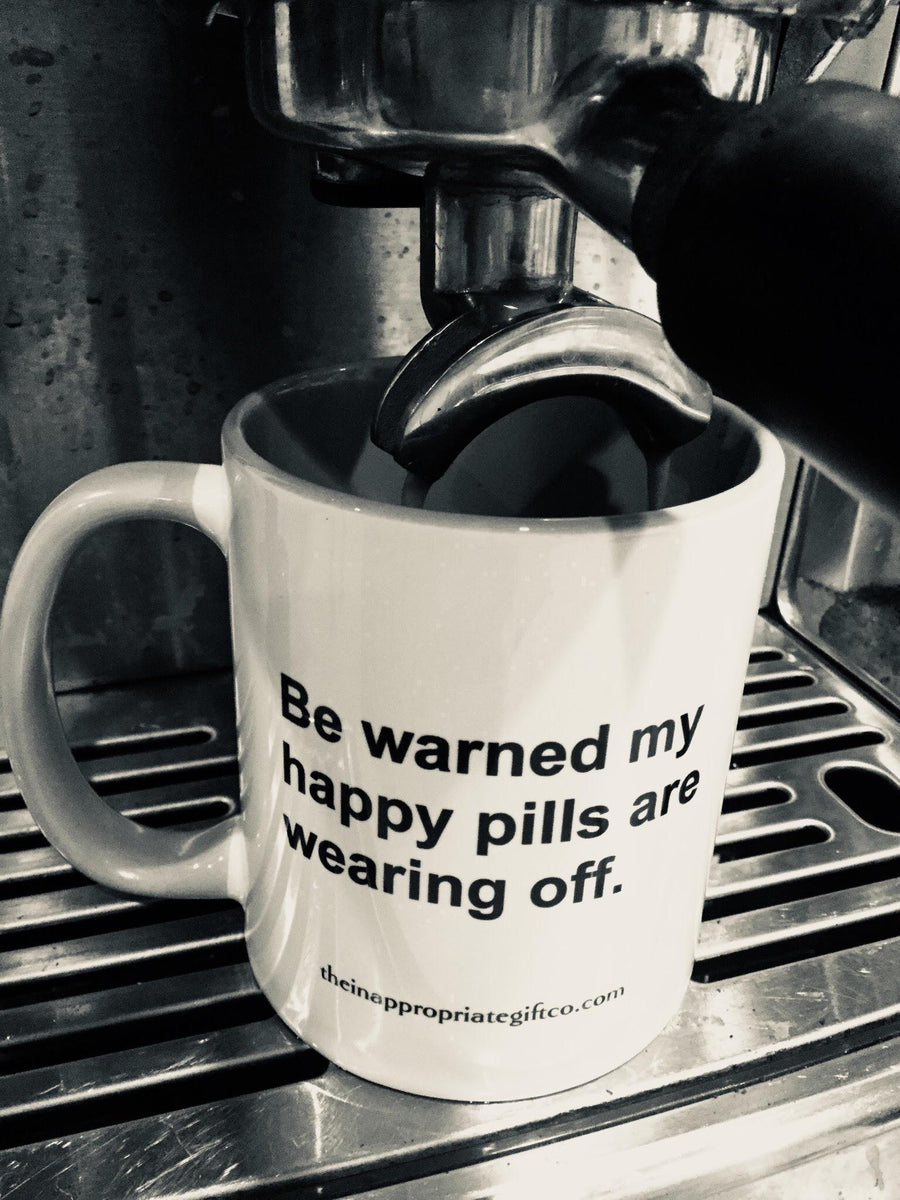 Be warned my happy pills are wearing off TIGC The Inappropriate Gift Co