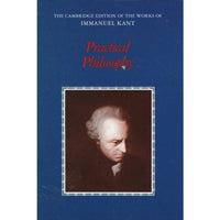 Practical Philosophy (Cambridge Edition of the Works of Immanuel Kant): Practical Philosophy