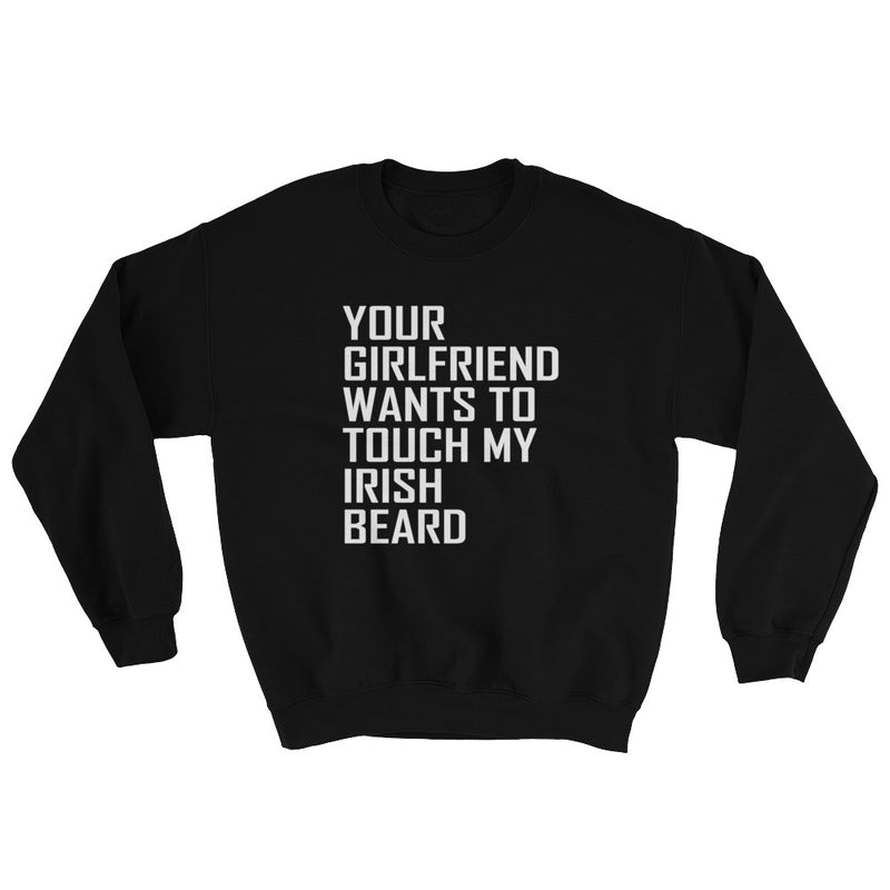 Your Girlfriend Wants To Touch My Irish Beard Sweatshirt