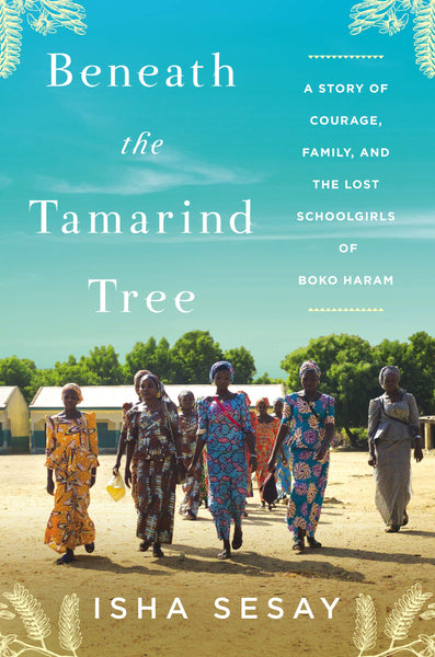 Beneath the Tamarind Tree: A Story of Courage, Family, and the Lost Schoolgirls of Boko Haram by Isha Sesay