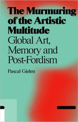 The Murmuring Of The Artistic Multitude: Global Art, Politics And Post-fordism, Pascal Gielen - The Library Project