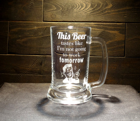 Funny Etched Glass Beer Mug, This Beer Tastes Like I'm Not Going to Work Tomorrow