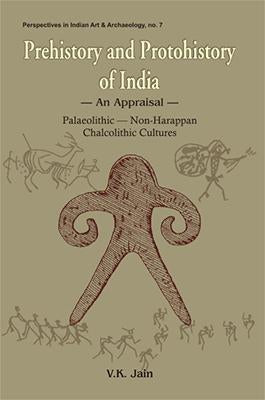 Prehistory and Protohistory of India — An Appraisal