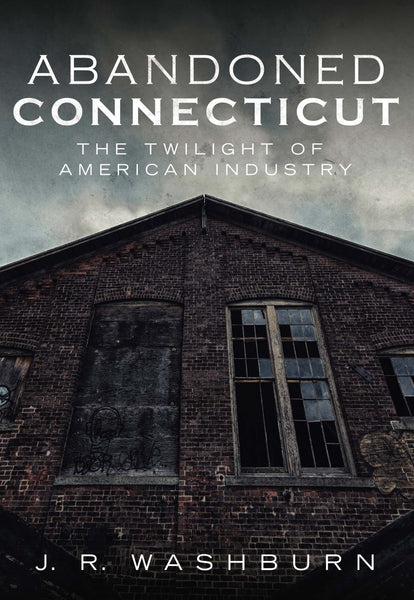 Abandoned Connecticut: The Twilight of American Industry