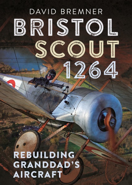Bristol Scout 1264: Rebuilding Granddad's Aircraft - available now from Fonthill Media