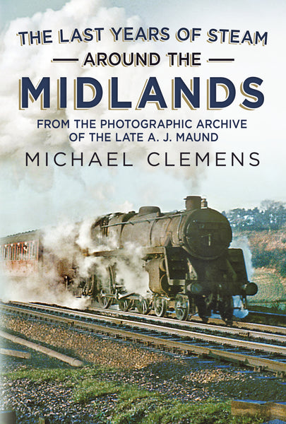 The Last Years of Steam Around the Midlands: From the Photographic Archive of the Late A. J. Maund (hardback edition)