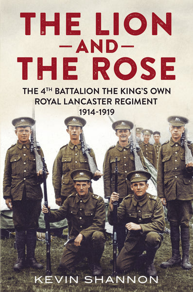 The Lion and the Rose: The 4th Battalion The King's Own Royal Lancaster Regiment 1914-1919