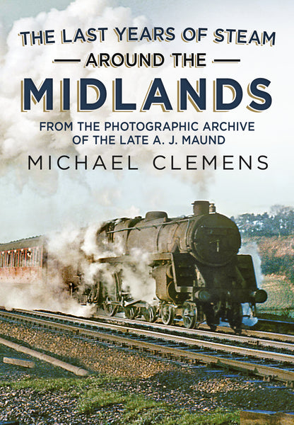 The Last Years of Steam Around the Midlands: From the Photographic Archive of the Late A. J. Maund (paperback edition)