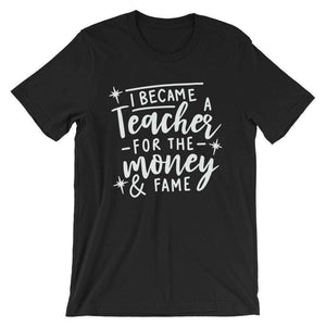 Cool Teachers' T-Shirt - I Became A Teacher For The Money And Fame