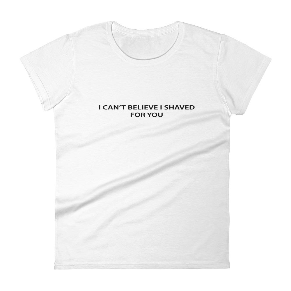 I can't believe I shaved for you t-shirt-The Tee Planet