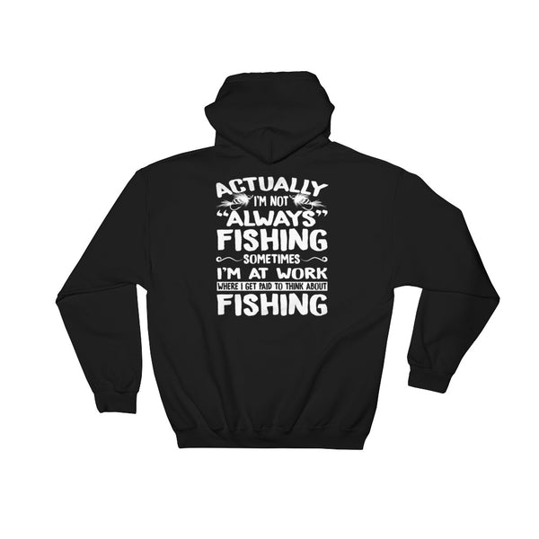 Actually I'm Not Always Fishing, Sometimes I'm At Work Where I Get Paid To Think About Fishing Hooded Sweatshirt