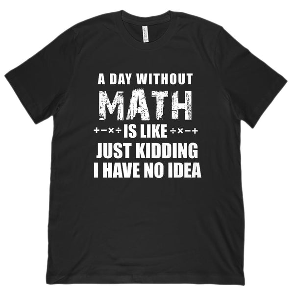 A Day without Math is Like I Have No Idea (Unisex BC 3001 Soft Tee) Graphic T-Shirt Tee BOXELS