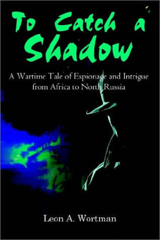 To Catch a Shadow: A Wartime Tale of Espionage and Intrigue from Africa to North Russia