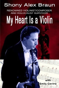 My Heart Is a Violin: RENOWNED VIOLINIST/COMPOSER AND HOLOCAUST SURVIVOR