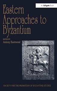 Eastern Approaches to Byzantium: Papers from the Thirty-Third Spring Symposium of Byzantine Studies, University of Warwick, Coventry, March 1999 ... for the Promotion of Byzantine Studies)