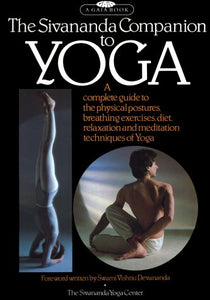 The Sivananda Companion To Yoga: A Complete Guide To The Physical Postures, Breathing Exercises, Diet, Relaxation And Meditation Techniques Of Yoga
