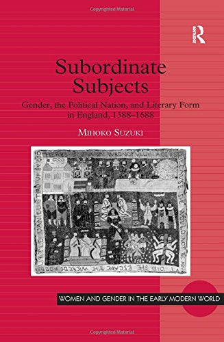 Subordinate Subjects: Gender, the Political Nation, and Literary Form in England, 15881688 (Women and Gender in the Early Modern World)