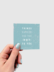 THINGS HAPPEN FOR YOU STICKER