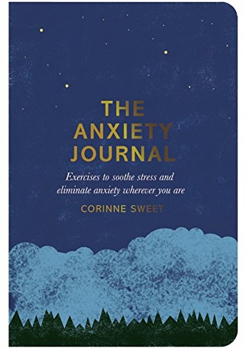 The Anxiety Journal: Exercises to Soothe Stress and Eliminate Anxiety Wherever You Are (By Corinne Sweet)