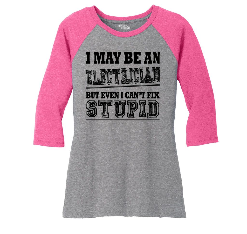 I May Be An Electrician Even I Can't Fix Stupid Ladies Tri-Blend 3/4 Sleeve Raglan