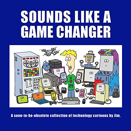 Sounds Like A Game Changer: A Soon-To-Be-Obsolete Collection Of Technology Cartoons By Jim