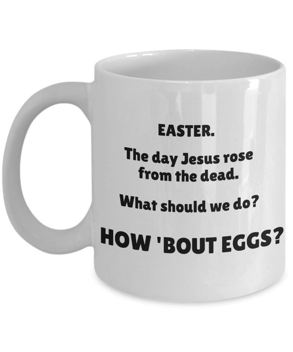 Easter Funny Coffee Mug - Easter The Day Jesus Rose From The Dead What Should We Do How 'Bout Eggs - Gift For Friend,Coworker,Boss,Secret Santa,Birthday,Husband,Wife,Girlfriend,Boyfriend (White)