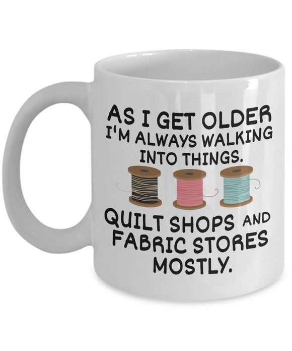 Sewing Funny Coffee Mug - Gift For Friend,Coworker,Boss,Secret Santa,Birthday,Husband,Wife,Boyfriend - As I Get Older I'm Always Walking Into Things Quilt Shops And Fabric Stores Mostly
