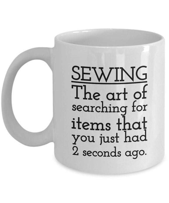 Sewing Funny Coffee Mug - Gift For Friend,Coworker,Boss,Secret Santa,Birthday,Husband,Wife,Girlfriend,Boyfriend (White) - Sewing The Art Of Searching For Items That You Just Had 2 Seconds Ago