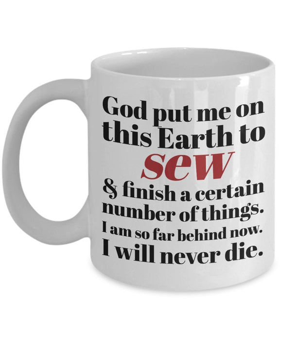 Sewing Funny Coffee Mug - Best Gift For Friend,Coworker,Boss,Secret Santa,Birthday,Husband,Wife,Girlfriend,Boyfriend (White) - God Put Me On This Earth To Sew I'm Far Behind and Will Never Die