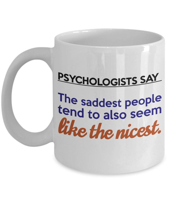 Psychologist Inspirational Coffee Mug - Gift For Friend,Coworker,Boss,Secret Santa,Birthday,Husband,Wife,Boyfriend - Psychologists Say The Saddest People Tend To Also Seem Like The Nicest