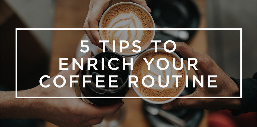 5 easy ways to enrich your coffee routine